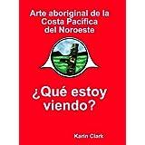 Arte aborigen de la Costa Pacifica del Noroeste: ¿Que estoy viendo? (Spanish Edition)
