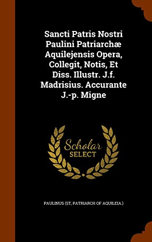 Sancti Patris Nostri Paulini Patriarchæ Aquilejensis Opera, Collegit, Notis, Et Diss. Illustr. J.f. Madrisius. Accurante J.-p. Migne