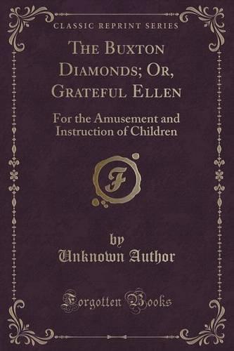The Buxton Diamonds; Or, Grateful Ellen: For the Amusement and Instruction of Children (Classic Reprint)