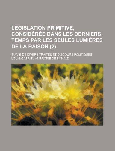 Législation primitive, considérée dans les derniers temps par les seules lumières de la raison (2); suivie de divers traités et discours politiques