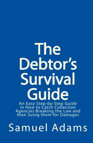 The Debtor's Survival Guide: An Easy Step-by-Step Guide in How to Catch Collection Agencies Breaking the Law and then Suing them for Damages