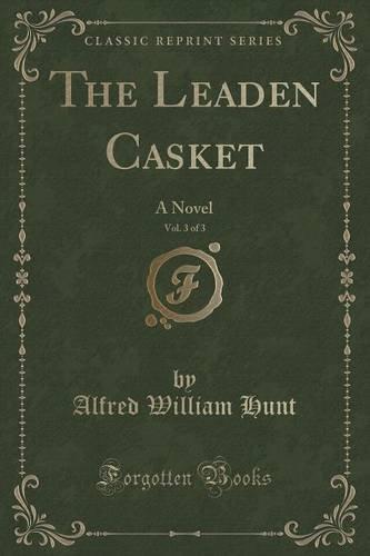 The Leaden Casket, Vol. 3 of 3: A Novel (Classic Reprint)