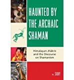 img - for [ [ [ Haunted by the Archaic Shaman: Himalayan Jhakris and the Discourse on Shamanism[ HAUNTED BY THE ARCHAIC SHAMAN: HIMALAYAN JHAKRIS AND THE DISCOURSE ON SHAMANISM ] By Sidky, H. ( Author )May-01-2008 Hardcover book / textbook / text book