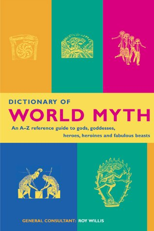 Dictionary of world myth: an A-Z reference guide to gods, goddesses, heros, heroines and fabulous beasts