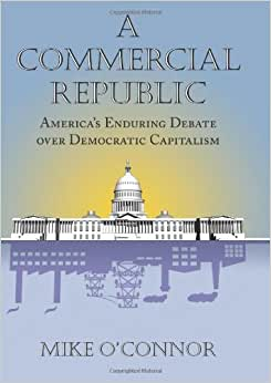 A Commercial Republic: America's Enduring Debate Over Democratic Capitalism (American Political Thought)