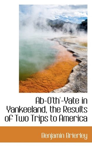 Ab-O'th'-Yate in Yankeeland, the Results of Two Trips to America