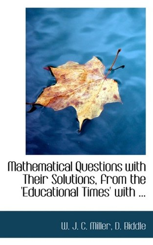 Mathematical Questions with Their Solutions, from the 'Educational Times' with ...