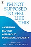 Christopher Williams I'm Not Supposed to Feel Like This: A Christian Approach to Depression and Anxiety (Hodder Christian Books)