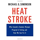 Heatstroke: Why Canada's Summer Olympic Program Is Failing -- And How We Can Fix Itby Michael G. Simonson