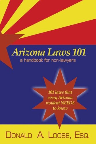 Arizona Laws 101: A Handbook for Non-Lawyers, Donald A. Loose