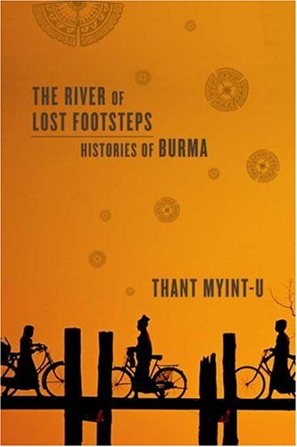 The River of Lost Footsteps: Histories of Burma, Thant Myint-U