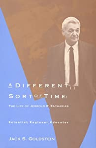 A Different Sort of Time: The Life of Jerrold R. Zacharias - Scientist, Engineer, Educator Jack S. Goldstein