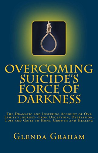 OVERCOMING SUICIDE'S FORCE OF DARKNESS: The Dramatic and Inspiring Account of One Family's Journey--From Deception...