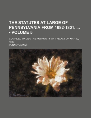 The Statutes at Large of Pennsylvania From 1682-1801. (Volume 5); Compiled Under the Authority of the Act of May 19, 1887