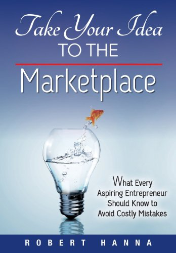 Take Your Idea to the Marketplace: What Every Aspiring Entrepreneur Should Know to Avoid Costly Mistakes