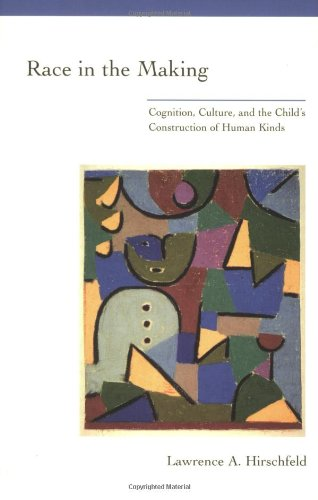 Lawrence Hirschfeld, Race in the Making: Cognition, Culture, & the Child's Construction of Human Kinds