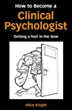 Alice Knight How to Become a Clinical Psychologist: Getting a Foot in the Door
