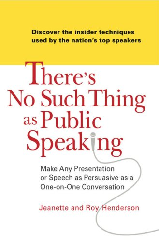 There's No Such Thing as Public Speaking Make Any Presentation or Speech as Persuasive as a One on OneConversation