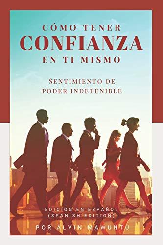 Cómo tener confianza en ti mismo Sentimiento de poder indetenible edición en español  [Mawuntu, Alvin] (Tapa Blanda)