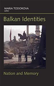 Balkan Identities: Nation and Memory Marii?a? Nikolaeva Todorova