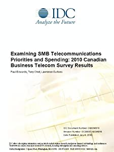 Examining SMB Telecommunications Priorities and Spending: 2011 Canadian Business Telecom Survey Results Tony Olvet, Lawrence Surtees and Marilyn Carr