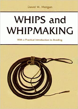Whips and Whipmaking: With a Practical Introduction to Braiding