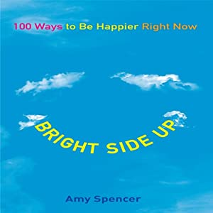 Bright Side Up: 100 Ways to Be Happier Right Now | [Amy Spencer]