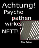 ACHTUNG! Psychopathen wirken nett!: Psychopathen unter uns: wie du dich vor psychopathischen Narzissten und Sadisten h�test!