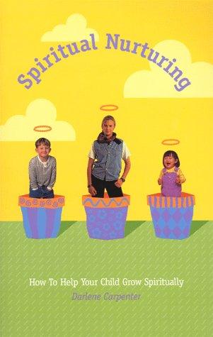 Spiritual Nurturing - How To Help Your Child Grow Spiritually, DARLENE CARPENTER