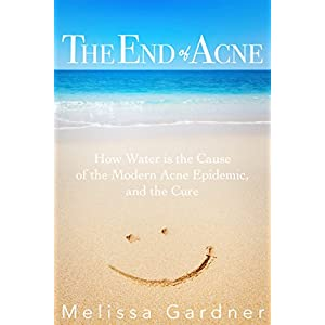 The End of Acne: How Water is the Cause of the Modern Acne Epidemic, and the Cure