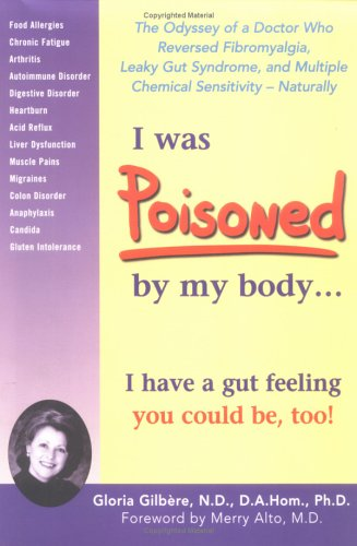 I Was Poisoned by My Body : The Odyssey of a Doctor Who Reversed Fibromyalgia, Leaky Gut Syndrome & Multiple Chemical Sensitivity, Naturally, GLORIA GILBERE