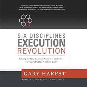 Six Disciplines Execution Revolution: Solving the One Business Problem That Makes Solving All Other Problems Easier | [Gary Harpst]