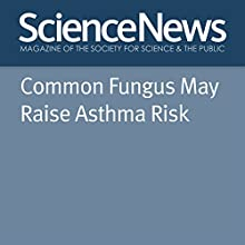 Common Fungus May Raise Asthma Risk Other by Rachel Ehrenberg Narrated by Jamie Renell