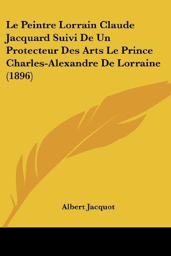 Le Peintre Lorrain Claude Jacquard Suivi de Un Protecteur Des Arts Le Prince Charles-Alexandre de Lorraine (1896)