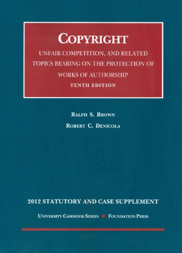 Copyright, Unfair Competition, And Related Topics Bearing On The Protection Of Works Of Authorship, 10Th, 2012 Statutory And Case Supplement