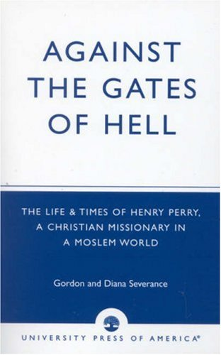 Against the Gates of Hell: The Life & Times of Henry Perry, a Christian Missionary in a Moslem World: The Life and Times of Henry Perry, a Christian Missionary in a Moslem World