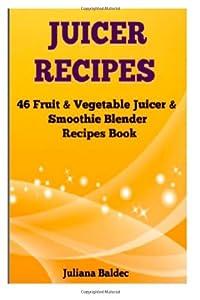Juicer Recipes: 46 Fruit & Vegetable Juicer & Smoothie Blender Recipes Book from CreateSpace Independent Publishing Platform