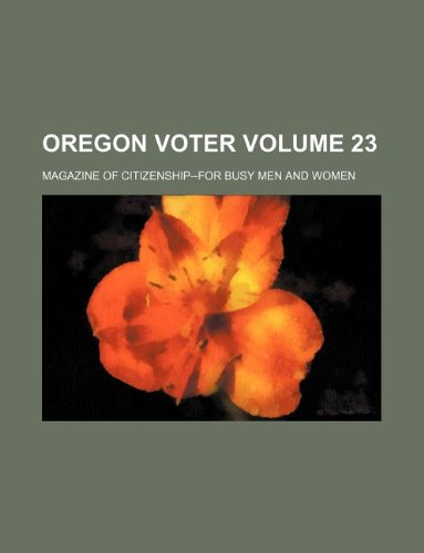 Oregon voter Volume 23 ; magazine of citizenship--for busy men and women