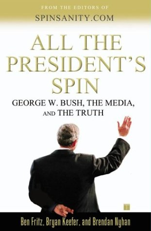 All the Presidents Spin : George W. Bush, the Media, and the Truth, BEN FRITZ, BRYAN KEEFER, BRENDAN NYHAN
