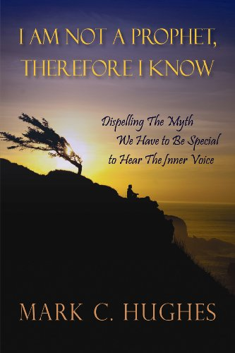 I Am Not a Prophet, Therefore I Know: Dispelling The Myth We Have to Be Special to Hear The Inner Voice, Mark C. Hughes