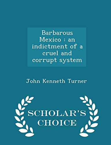 Barbarous Mexico: an indictment of a cruel and corrupt system  - Scholar's Choice Edition