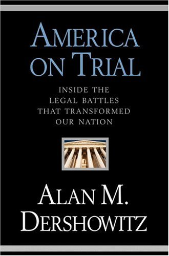America on Trial : Inside the Legal Battles That Transformed Our Nation, ALAN M. DERSHOWITZ