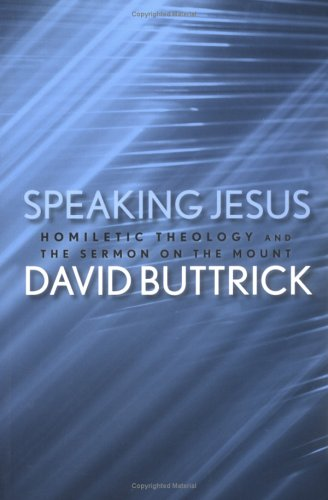 Speaking Jesus: Homiletic Theology and the Sermon on the Mount, DAVID BUTTRICK