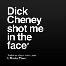 Dick Cheney Shot Me in the Face: And Other Stories of Men in Pain Audiobook by Timothy O'Leary Narrated by David Bosco