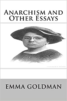 emma goldman essays on anarchy Essays, first published in 1917 the purpose of this paper is to contextualize  emma goldman's anarchist theory by placing it firmly within the economic, social, .