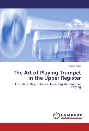 The Art of Playing Trumpet in the Upper Register: A Guide to Help Enhance Upper Register Trumpet Playing