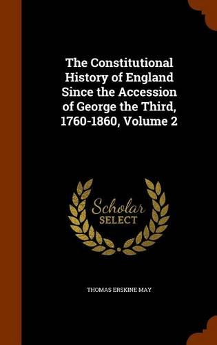 The Constitutional History of England Since the Accession of George the Third, 1760-1860, Volume 2