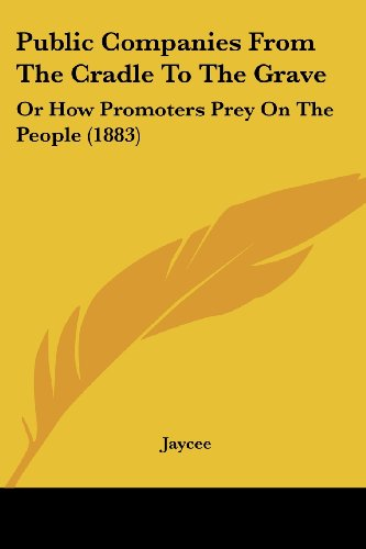 Public Companies from the Cradle to the Grave: Or How Promoters Prey on the People (1883)