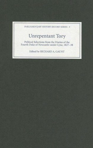 Unrepentant Tory: Political Selections from the Diaries of the Fourth Duke of Newcastle-Under-Lyne, 1827-38