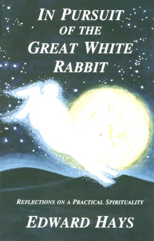 In Pursuit of the Great White Rabbit : Reflections on a Practical Spirituality, EDWARD HAYS